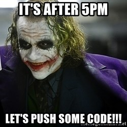 joker - IT's after 5pm Let's push some code!!!