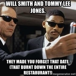 men in black - Will smith and tommy lee jones. they made you forget that date. (That burnt down the entire restarurant!)