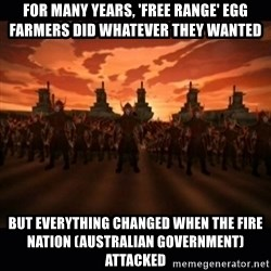 until the fire nation attacked. - For many years, 'free range' egg farmers did whatever they wanted but everything changed when the Fire Nation (Australian Government) attacked