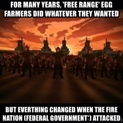 until the fire nation attacked. - For Many years, 'free range' egg Farmers did whatever they wanted But everthing changed when the fire nation (Federal Government*) attacked