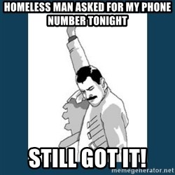 Freddy Mercury - Homeless man asked for my phone number tonight still got it!