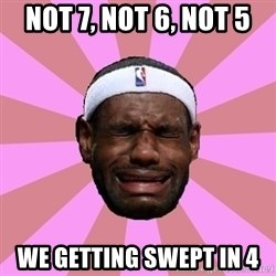 LeBron James - Not 7, not 6, not 5 We getting swept in 4