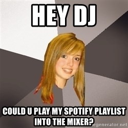 Musically Oblivious 8th Grader - HEY DJ COULD U PLAY MY SPOTIFY PLAYLIST INTO THE MIXER?