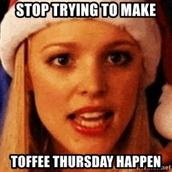 trying to make fetch happen  - STOP TRYING TO MAKE TOFFEE THURSDAY HAPPEN