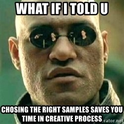 what if i told you matri - WHAT IF I TOLD U chosing the right samples saves you time in creative process