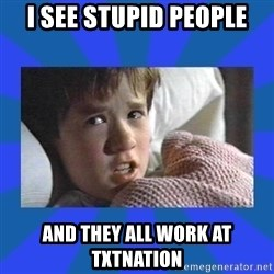 i see dead people - I see stupid people and they all work at txtnation