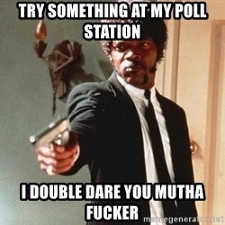 I double dare you - Try Something At MY Poll station I Double Dare You MUTHA fucker