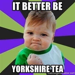 Victory baby meme - it better be  yorkshire tea