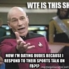 Patrick Stewart WTF -  Now I'm dating dudes because i respond to their sports talk on FB?!?