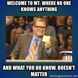 drew carey - welcome to MT- where no one knows anything and what you do know, doesn't matter
