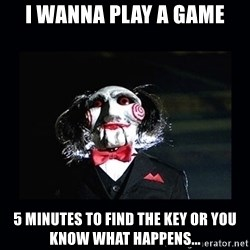 saw jigsaw meme - I wanna play a game 5 minutes to find the key or you know what happens...