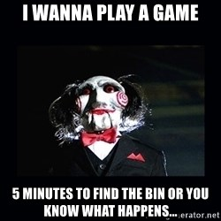 saw jigsaw meme - I wanna play a game 5 MINUTES TO FIND THE BIN OR YOU KNOW WHAT HAPPENS...