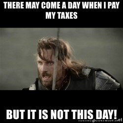 But it is not this Day ARAGORN - There may come a day when I pay my taxes but it is not this day!