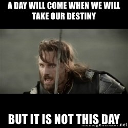 But it is not this Day ARAGORN - A day will come when we will take our destiny but it is not this day