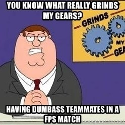 Grinds My Gears - you know what really grinds my gears? Having dumbass teammates in a fps match