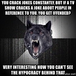 Insanity Wolf - You crack jokes constantly, but if a tv show cracks a joke about people in reference to you, you get iffended? Very interesting how you can't see the hypocracy behind that