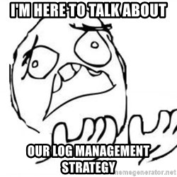 WHY SUFFERING GUY - I'm here to talk about our log management strategy