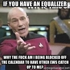 Patrick Stewart WTF - if you have an equalizer why the fuck am i being blocked off the calendar to have other ews catch up to me?