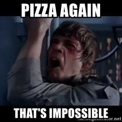 Luke skywalker nooooooo - PIZZA AGAIN  THAT'S IMPOSSIBLE