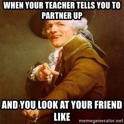 Joseph Ducreux - when your teacher tells you to partner up and you look at your friend like