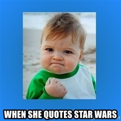 yes baby 2 -  When she quotes star waRs
