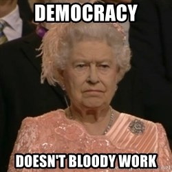 One is not amused - Democracy Doesn't bloody work