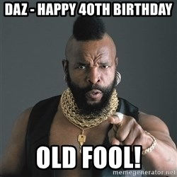 Mr T Fool - Daz - Happy 4oth birthday Old fool!