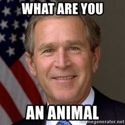 George Bush - WHAT ARE YOU AN ANIMAL