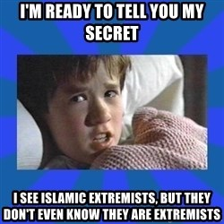 i see dead people - i'M READY TO TELL YOU MY SECRET i SEE ISLAMIC EXTREMISTS, BUT THEY DON'T EVEN KNOW THEY ARE EXTREMISTS