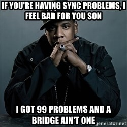 Jay Z problem - if you're having sync problems, I feel bad for you son I got 99 problems and a bridge ain't one
