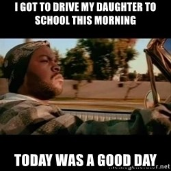 Ice Cube- Today was a Good day - i got to drive my daughter to school this morning today was a good day