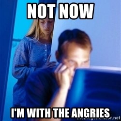 Redditors Wife - not now i'm with the angries