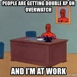 Spidermandesk - People are getting double XP on overwatch And I'm at work