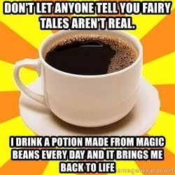 Cup of coffee - Don't let anyone tell you fairy tales aren't real. I drink a potion made from magic beans every day and it brings me back to life