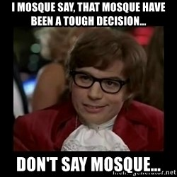 Dangerously Austin Powers - i mosque say, that mosque have been a tough decision... Don't say mosque...