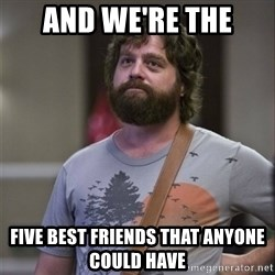 Alan Hangover - And we're the Five best FRIENDS that anyone could have