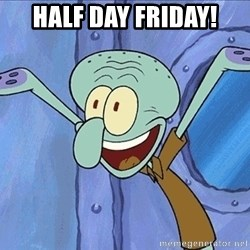 Guess What Squidward - Half Day Friday!