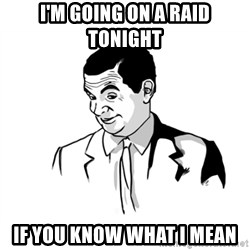 if you know what - I'm going on a raid tonight If you know what i mean