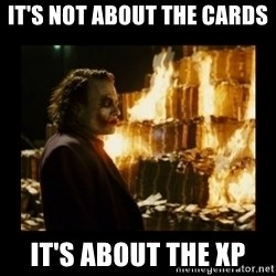 Not about the money joker - It's not about the cards  It's about the xp