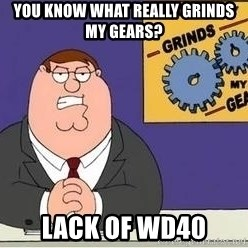 Grinds My Gears Peter Griffin - YOU KNOW WHAT REALLY GRINDS MY GEARS? Lack of wd40