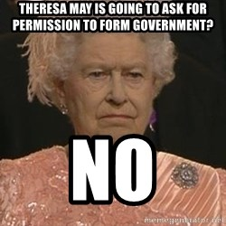 Queen Elizabeth Meme - Theresa may is going to ask for permission To form Government? No