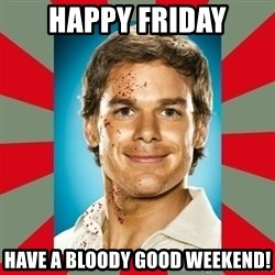 DEXTER MORGAN  - Happy Friday have a bloody good weekend!
