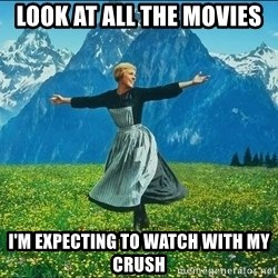 Look at all the things - look at all the movies i'm expecting to watch with my crush