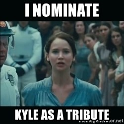 I volunteer as tribute Katniss - I nominate kyle as a tribute