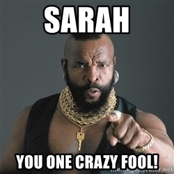 Mr T Fool - Sarah You one crazy fool!