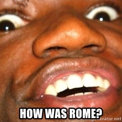 Wow Black Guy -  how was rome?