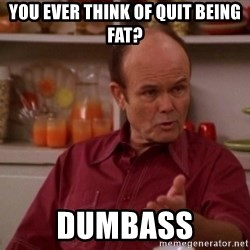 Red Forman - you ever think of quit being fat? dumbass