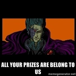 All your base are belong to us -  ALL YOUR PRIZES ARE BELONG TO US