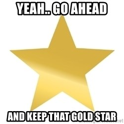 Gold Star Jimmy - Yeah.. Go ahead and keep that gold star
