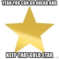 Gold Star Jimmy - Yeah you can go ahead and keep that gold star